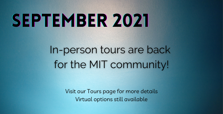 September 2021 - In-person tours are back for the MIT community! Visit our Tours page for more details. Virtual options still available